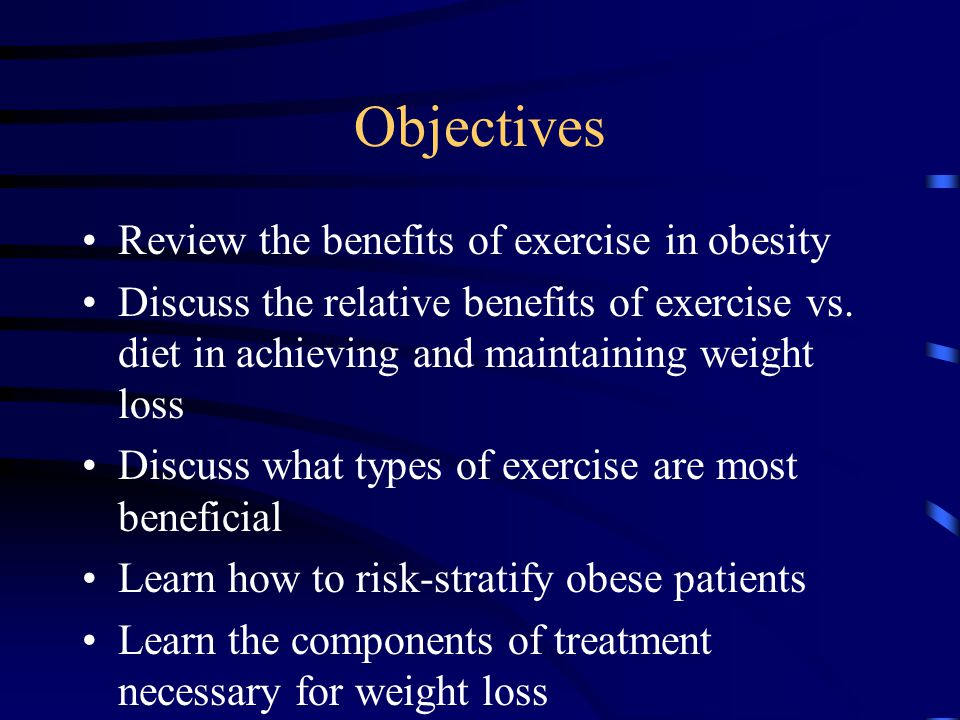 Objectives Review the benefits of exercise in obesity Discuss the relative benefits of exercise vs. diet in achieving and maintaining weight loss Disc