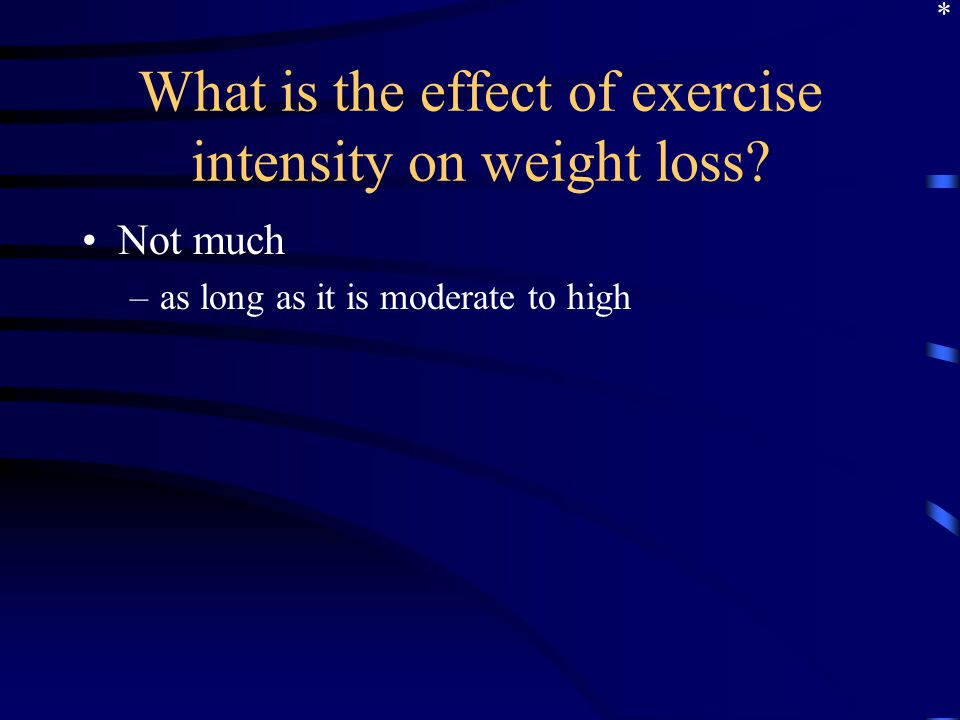 What is the effect of exercise intensity on weight loss? Not much –as long as it is moderate to high *