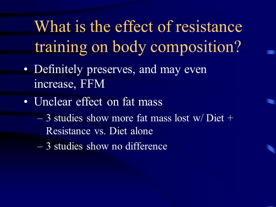 What is the effect of resistance training on body composition? Definitely preserves, and may even increase, FFM Unclear effect on fat mass –3 studies