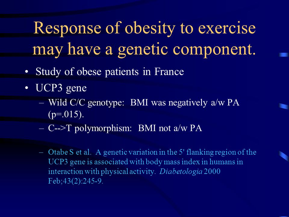 Response of obesity to exercise may have a genetic component. Study of obese patients in France UCP3 gene –Wild C/C genotype: BMI was negatively a/w P