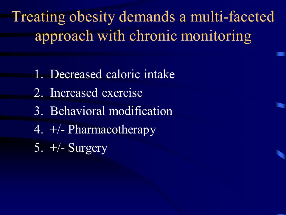 Treating obesity demands a multi-faceted approach with chronic monitoring 1. Decreased caloric intake 2. Increased exercise 3. Behavioral modification