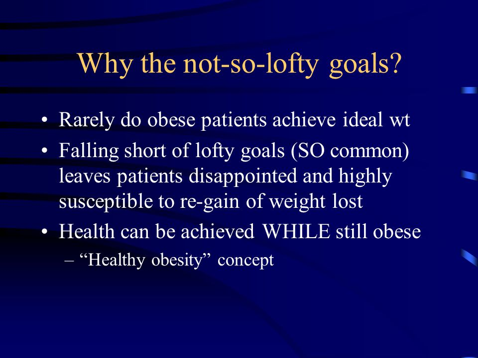 Why the not-so-lofty goals? Rarely do obese patients achieve ideal wt Falling short of lofty goals (SO common) leaves patients disappointed and highly