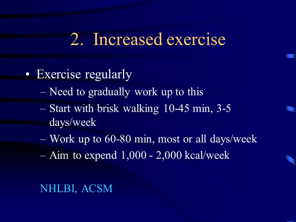 2. Increased exercise Exercise regularly –Need to gradually work up to this –Start with brisk walking 10-45 min, 3-5 days/week –Work up to 60-80 min,