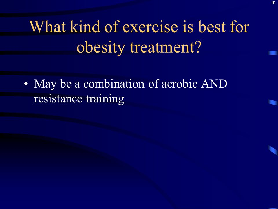What kind of exercise is best for obesity treatment? May be a combination of aerobic AND resistance training *