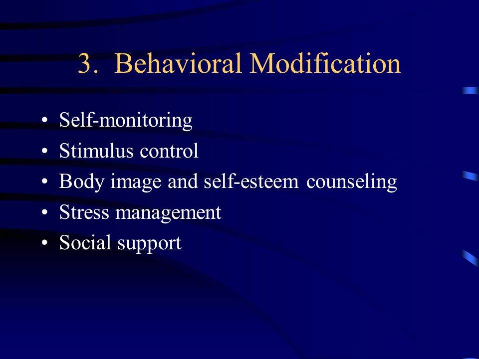 3. Behavioral Modification Self-monitoring Stimulus control Body image and self-esteem counseling Stress management Social support