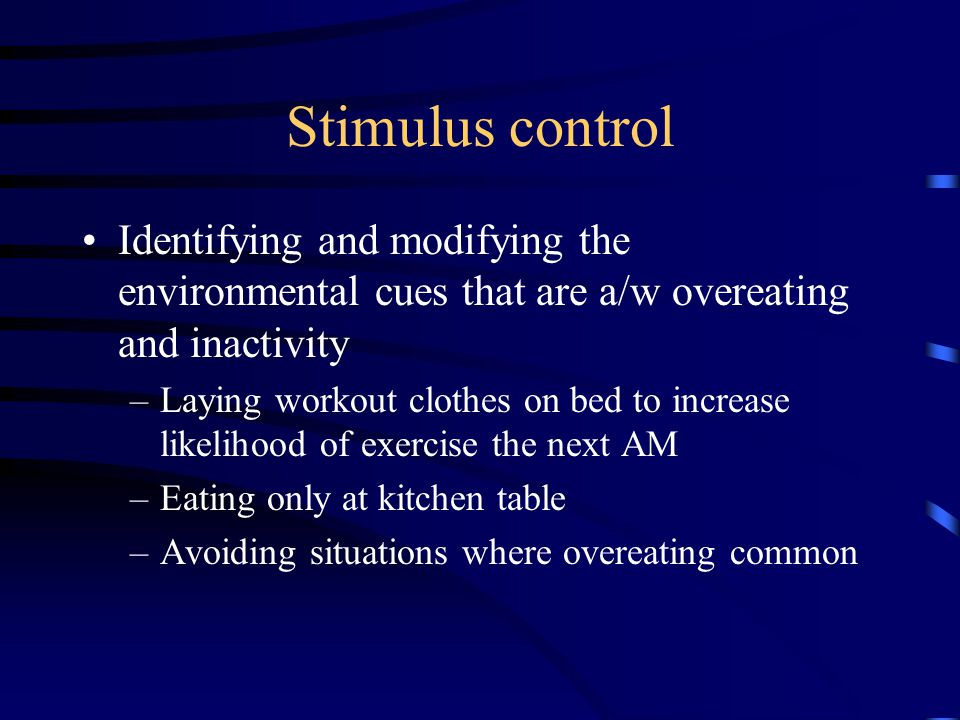 Stimulus control Identifying and modifying the environmental cues that are a/w overeating and inactivity –Laying workout clothes on bed to increase li