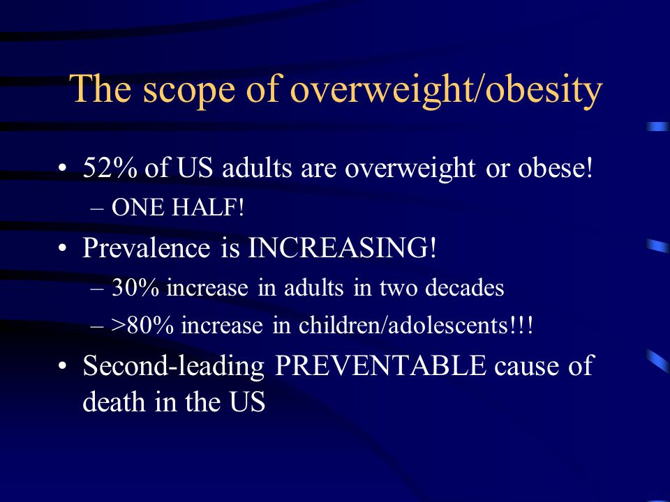 The scope of overweight/obesity 52% of US adults are overweight or obese! –ONE HALF! Prevalence is INCREASING! –30% increase in adults in two decades
