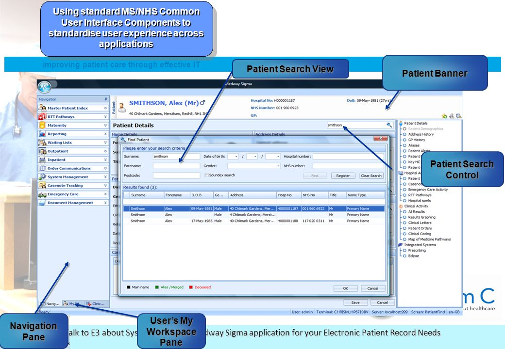 © System C Healthcare plc 2008 improving patient care through effective IT www.systemc.com Talk to E3 about System C and the Medway Sigma application for your Electronic Patient Record Needs Using standard MS/NHS Common User Interface Components to standardise user experience across applications Patient Banner Patient Search View Patient Search Control Navigation Pane User's My Workspace Pane
