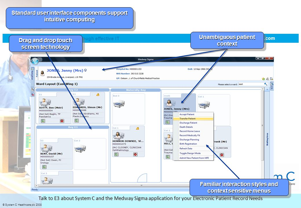© System C Healthcare plc 2008 improving patient care through effective IT www.systemc.com Talk to E3 about System C and the Medway Sigma application for your Electronic Patient Record Needs Standard user interface components support intuitive computing Unambiguous patient context Drag and drop touch screen technology Familiar interaction styles and context sensitive menus