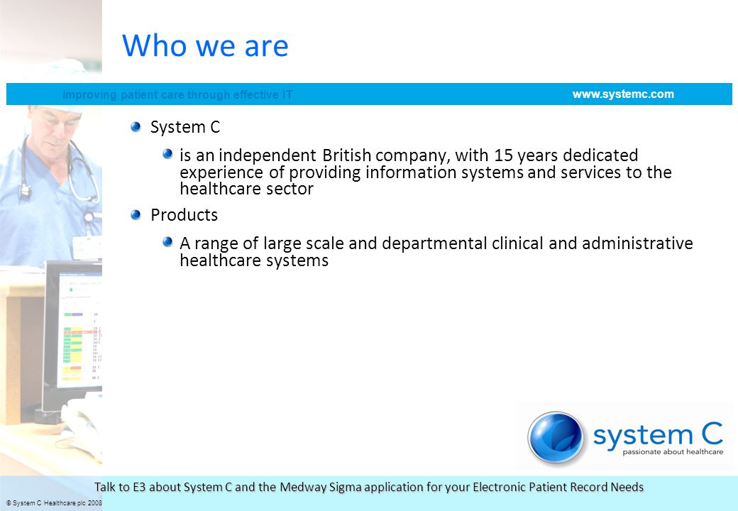 © System C Healthcare plc 2008 improving patient care through effective IT www.systemc.com Talk to E3 about System C and the Medway Sigma application for your Electronic Patient Record Needs Shared reports generated using SQL reporting services and PerformancePoint and published to all users Integrated links to core applications Integration of SharePoint facilitates information sharing and workflow Users given access to knowledge networks from within application