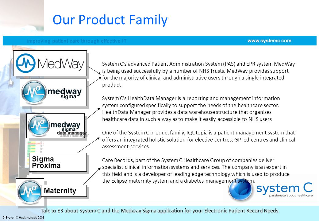 © System C Healthcare plc 2008 improving patient care through effective IT www.systemc.com Talk to E3 about System C and the Medway Sigma application for your Electronic Patient Record Needs Our Product Family System C s advanced Patient Administration System (PAS) and EPR system MedWay is being used successfully by a number of NHS Trusts.