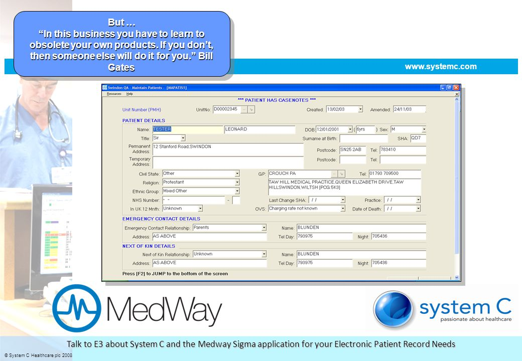 © System C Healthcare plc 2008 improving patient care through effective IT www.systemc.com Talk to E3 about System C and the Medway Sigma application for your Electronic Patient Record Needs We made a decision to align with Microsoft..