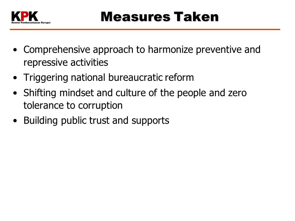 Measures Taken Comprehensive approach to harmonize preventive and repressive activities Triggering national bureaucratic reform Shifting mindset and culture of the people and zero tolerance to corruption Building public trust and supports