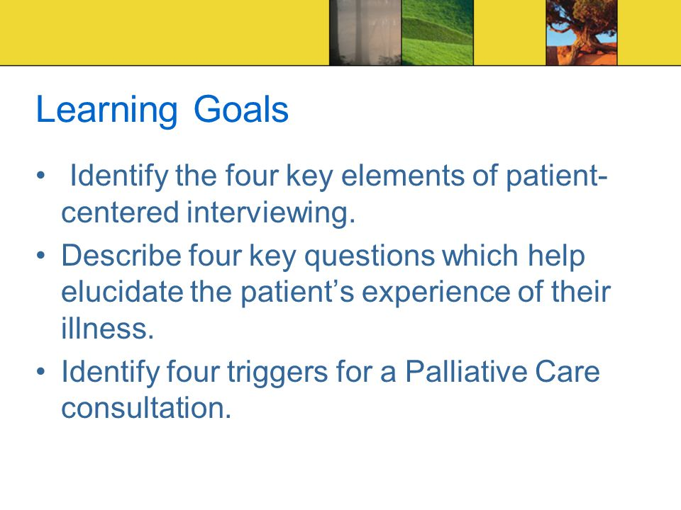 Learning Goals Identify the four key elements of patient- centered interviewing.