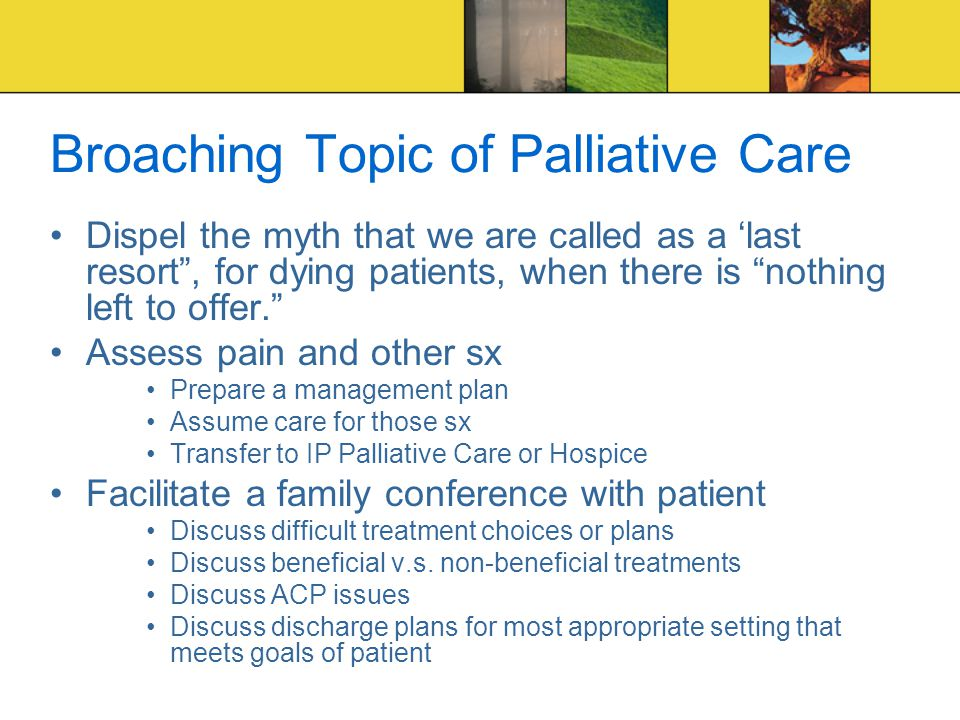 Broaching Topic of Palliative Care Dispel the myth that we are called as a 'last resort , for dying patients, when there is nothing left to offer. Assess pain and other sx Prepare a management plan Assume care for those sx Transfer to IP Palliative Care or Hospice Facilitate a family conference with patient Discuss difficult treatment choices or plans Discuss beneficial v.s.