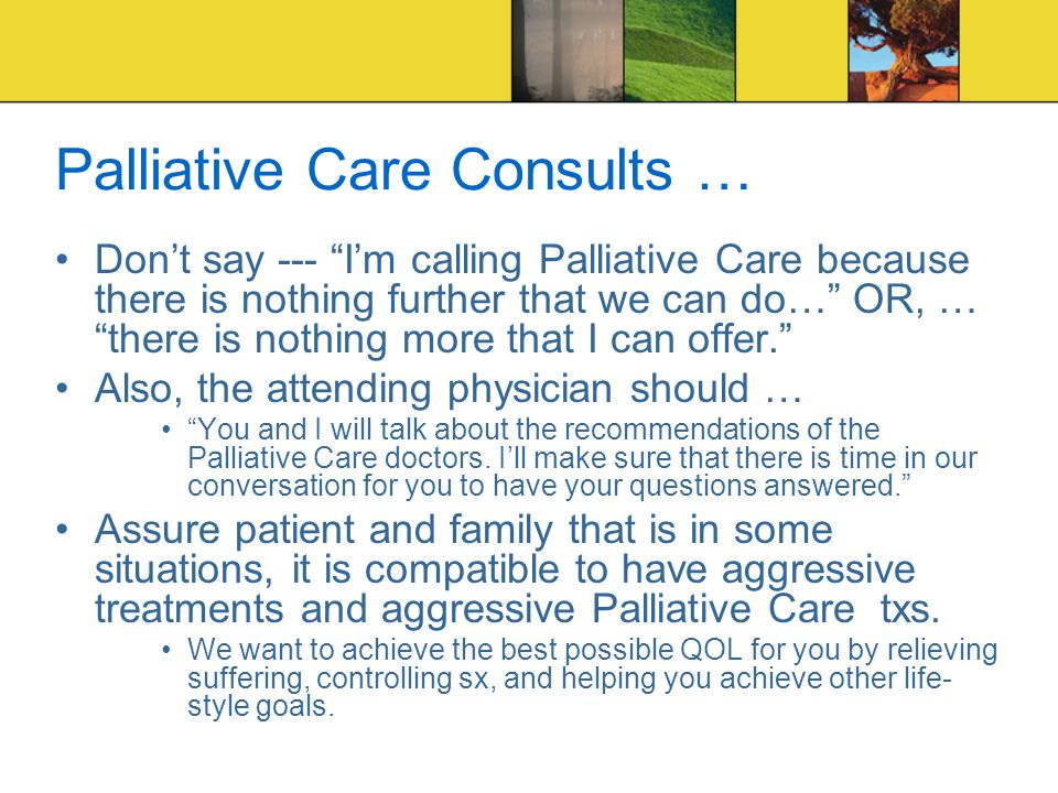 Palliative Care Consults … Don't say --- I'm calling Palliative Care because there is nothing further that we can do… OR, … there is nothing more that I can offer. Also, the attending physician should … You and I will talk about the recommendations of the Palliative Care doctors.