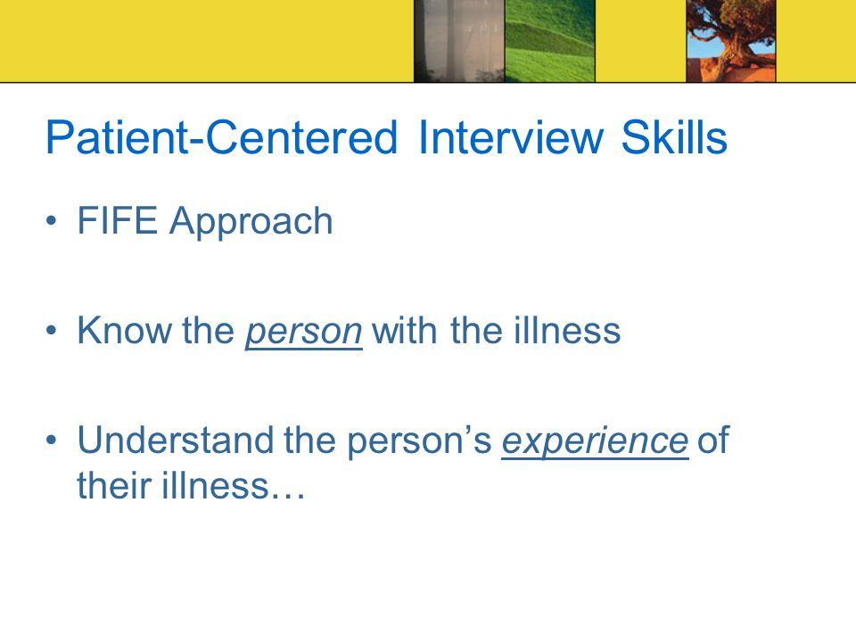 Patient-Centered Interview Skills FIFE Approach Know the person with the illness Understand the person's experience of their illness…