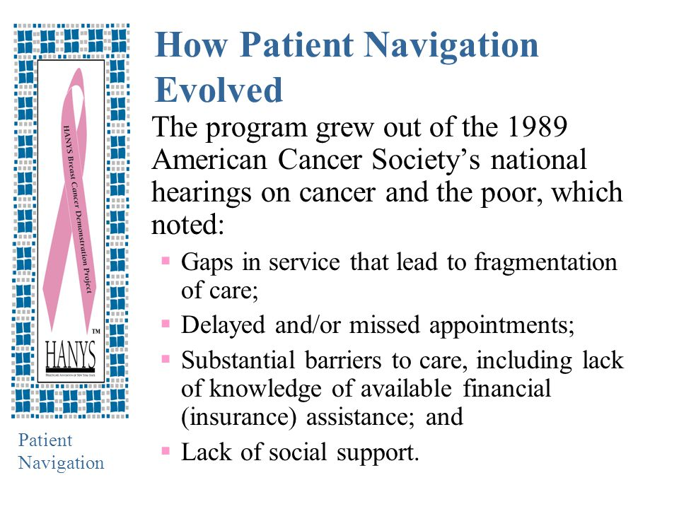 Patient Navigation How Patient Navigation Evolved The program grew out of the 1989 American Cancer Society's national hearings on cancer and the poor, which noted:  Gaps in service that lead to fragmentation of care;  Delayed and/or missed appointments;  Substantial barriers to care, including lack of knowledge of available financial (insurance) assistance; and  Lack of social support.