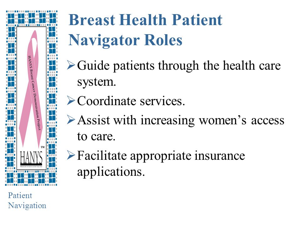 Patient Navigation Breast Health Patient Navigator Roles  Guide patients through the health care system.