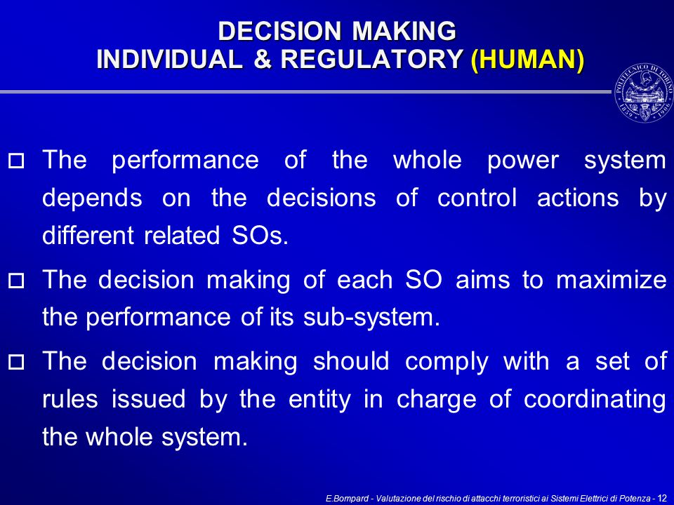 E.Bompard - Valutazione del rischio di attacchi terroristici ai Sistemi Elettrici di Potenza - 12 DECISION MAKING INDIVIDUAL & REGULATORY (HUMAN)  The performance of the whole power system depends on the decisions of control actions by different related SOs.