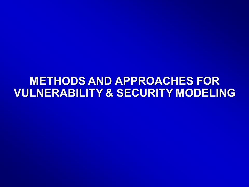 METHODS AND APPROACHES FOR VULNERABILITY & SECURITY MODELING