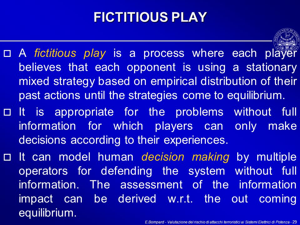 E.Bompard - Valutazione del rischio di attacchi terroristici ai Sistemi Elettrici di Potenza - 29 FICTITIOUS PLAY  A fictitious play is a process where each player believes that each opponent is using a stationary mixed strategy based on empirical distribution of their past actions until the strategies come to equilibrium.