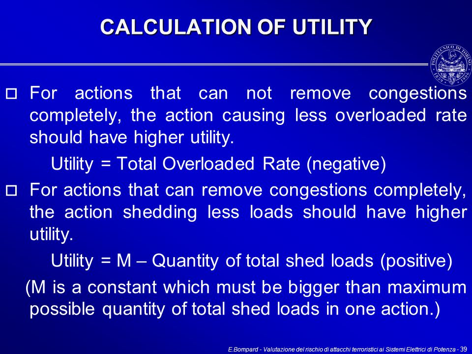 E.Bompard - Valutazione del rischio di attacchi terroristici ai Sistemi Elettrici di Potenza - 39 CALCULATION OF UTILITY  For actions that can not remove congestions completely, the action causing less overloaded rate should have higher utility.