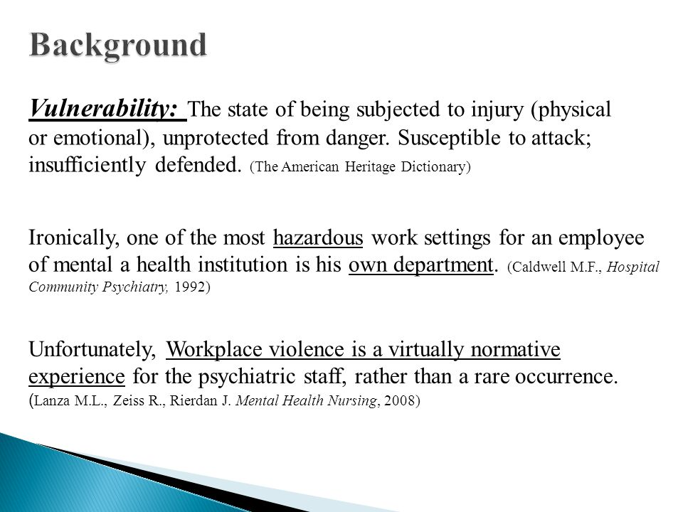 Vulnerability: The state of being subjected to injury (physical or emotional), unprotected from danger.