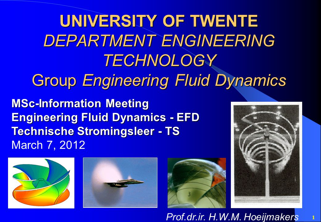 1 UNIVERSITY OF TWENTE DEPARTMENT ENGINEERING TECHNOLOGY Group Engineering Fluid Dynamics MSc-Information Meeting Engineering Fluid Dynamics - EFD Technische Stromingsleer - TS March 7, 2012 Prof.dr.ir.