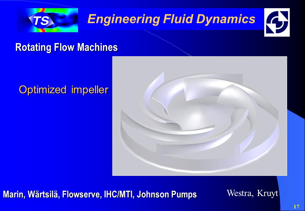 17 Engineering Fluid Dynamics Rotating Flow Machines Marin, Wärtsilä, Flowserve, IHC/MTI, Johnson Pumps Westra, Kruyt Optimized impeller