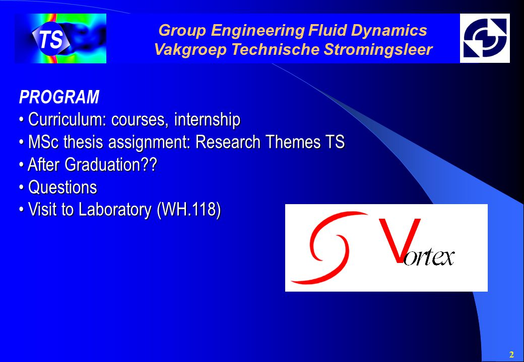 2 Group Engineering Fluid Dynamics Vakgroep Technische Stromingsleer PROGRAM Curriculum: courses, internship Curriculum: courses, internship MSc thesis assignment: Research Themes TS MSc thesis assignment: Research Themes TS After Graduation?.