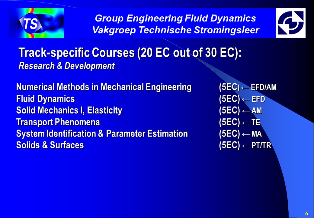 6 Group Engineering Fluid Dynamics Vakgroep Technische Stromingsleer Track-specific Courses (20 EC out of 30 EC): Research & Development Numerical Methods in Mechanical Engineering(5EC ) ← EFD/AM Fluid Dynamics(5EC) ← EFD Solid Mechanics I, Elasticity(5EC) ← AM Transport Phenomena(5EC) ← TE System Identification & Parameter Estimation(5EC) ← MA Solids & Surfaces(5EC) ← PT/TR