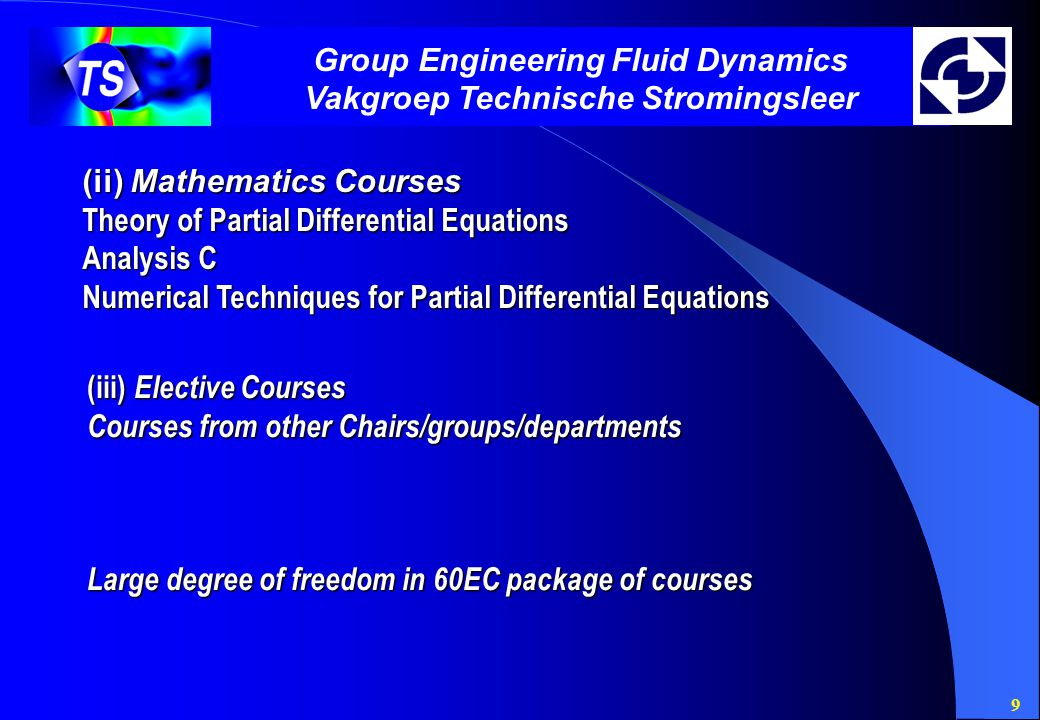9 Group Engineering Fluid Dynamics Vakgroep Technische Stromingsleer (iii) Elective Courses Courses from other Chairs/groups/departments Large degree of freedom in 60EC package of courses (ii) Mathematics Courses Theory of Partial Differential Equations Analysis C Numerical Techniques for Partial Differential Equations