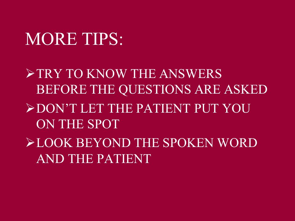 MORE TIPS:  TRY TO KNOW THE ANSWERS BEFORE THE QUESTIONS ARE ASKED  DON'T LET THE PATIENT PUT YOU ON THE SPOT  LOOK BEYOND THE SPOKEN WORD AND THE