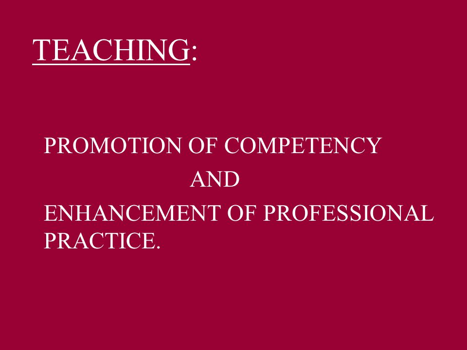 TEACHING: PROMOTION OF COMPETENCY AND ENHANCEMENT OF PROFESSIONAL PRACTICE.