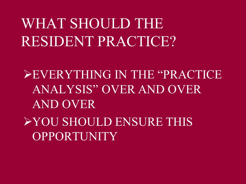 "WHAT SHOULD THE RESIDENT PRACTICE?  EVERYTHING IN THE ""PRACTICE ANALYSIS"" OVER AND OVER AND OVER  YOU SHOULD ENSURE THIS OPPORTUNITY"