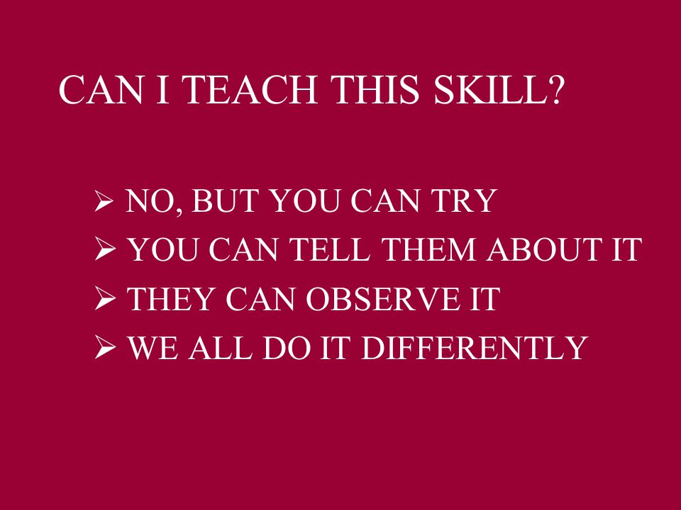 CAN I TEACH THIS SKILL?  NO, BUT YOU CAN TRY  YOU CAN TELL THEM ABOUT IT  THEY CAN OBSERVE IT  WE ALL DO IT DIFFERENTLY