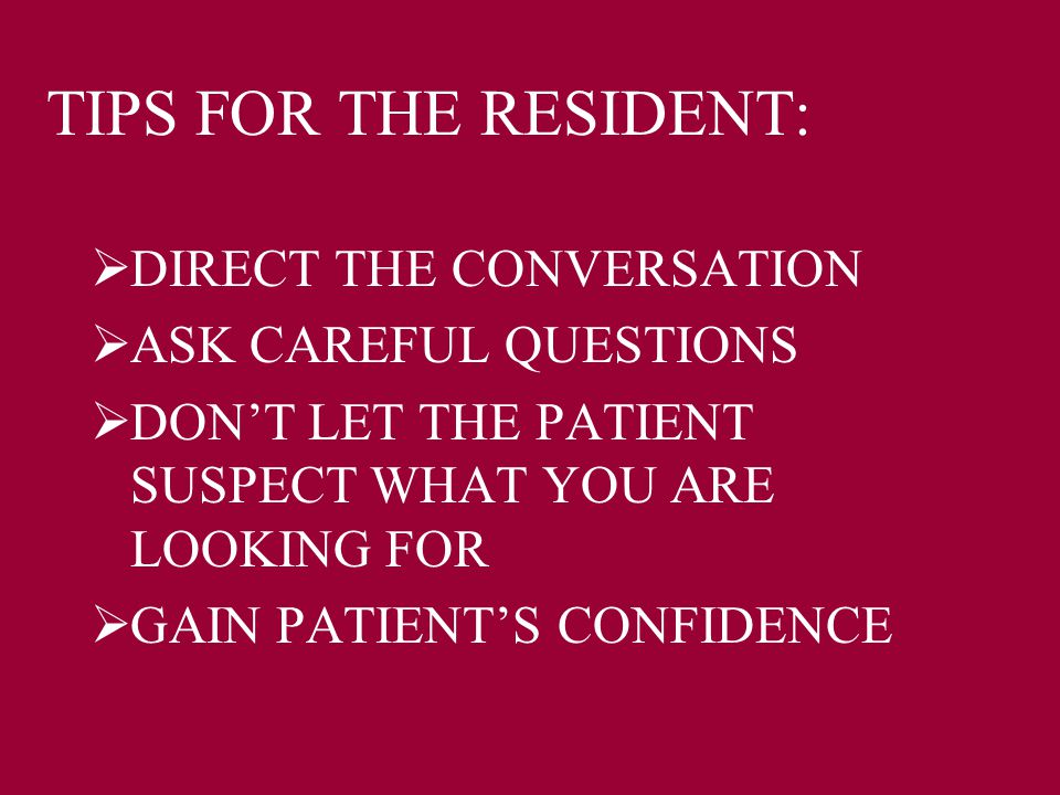 TIPS FOR THE RESIDENT:  DIRECT THE CONVERSATION  ASK CAREFUL QUESTIONS  DON'T LET THE PATIENT SUSPECT WHAT YOU ARE LOOKING FOR  GAIN PATIENT'S CON