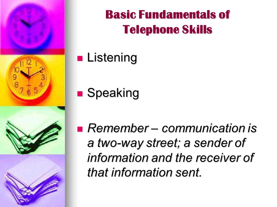 Basic Fundamentals of Telephone Skills Listening Listening Speaking Speaking Remember – communication is a two-way street; a sender of information and