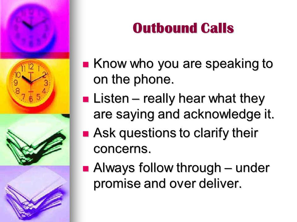 Outbound Calls Know who you are speaking to on the phone. Know who you are speaking to on the phone. Listen – really hear what they are saying and ack