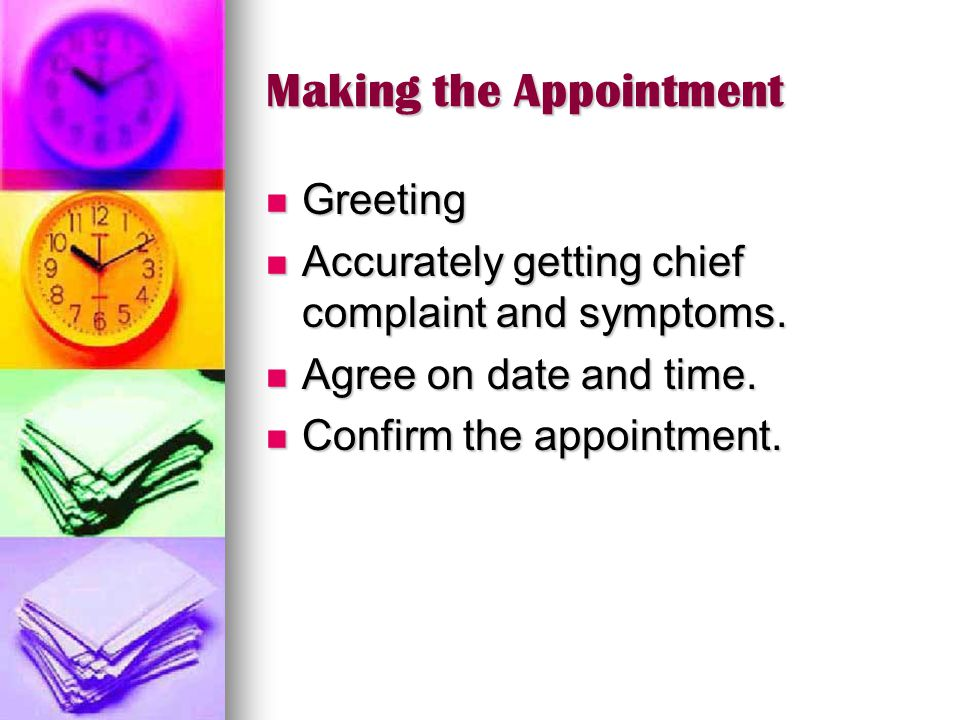 Making the Appointment Greeting Greeting Accurately getting chief complaint and symptoms. Accurately getting chief complaint and symptoms. Agree on da