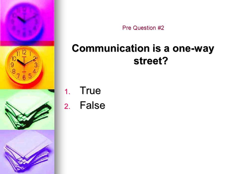 Pre Question #2 Communication is a one-way street? 1. True 2. False