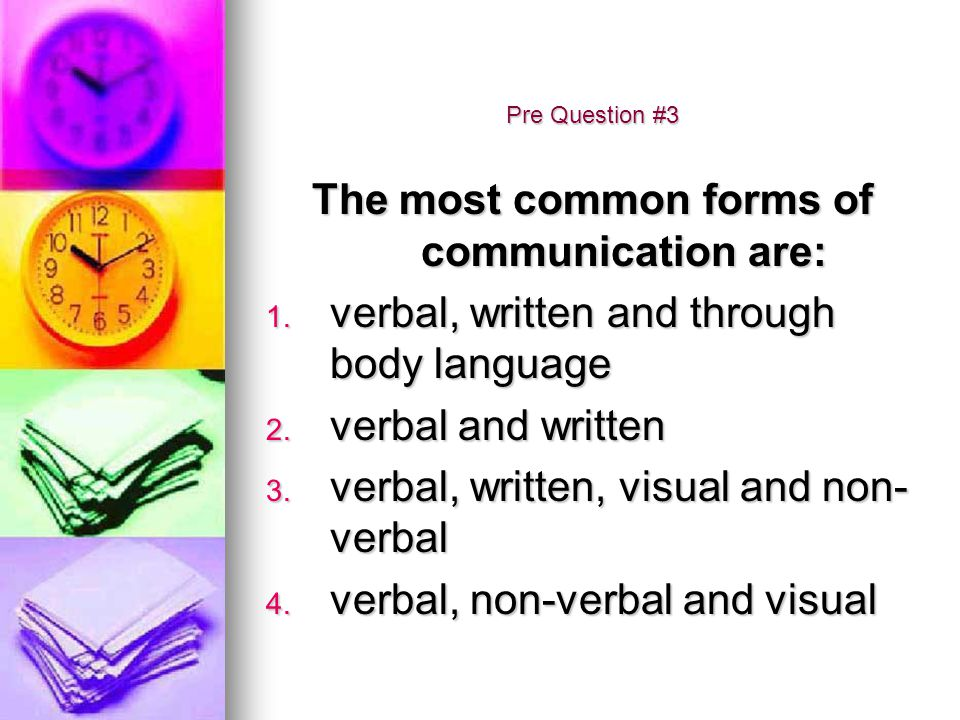 Pre Question #3 The most common forms of communication are: 1. verbal, written and through body language 2. verbal and written 3. verbal, written, vis