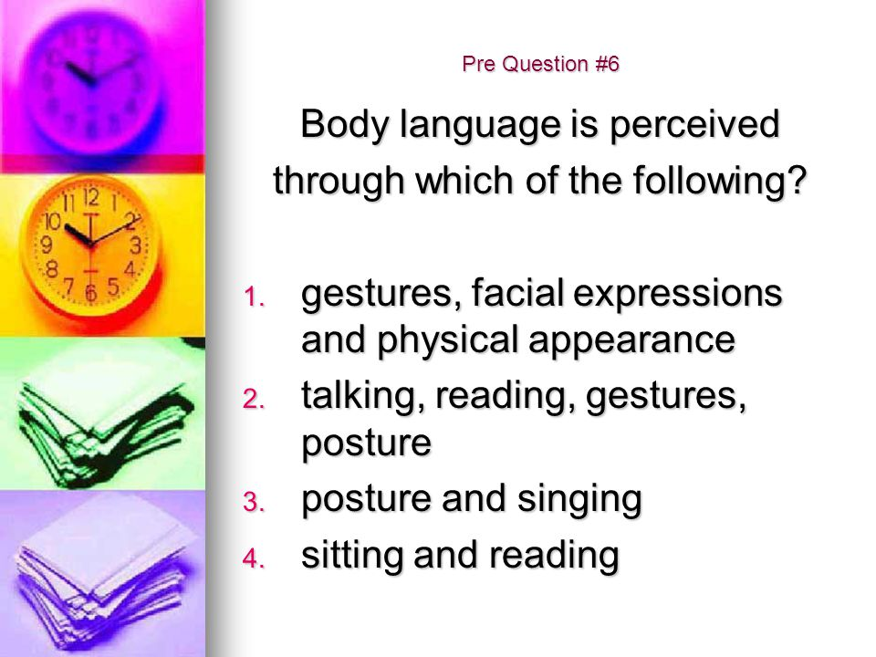 Pre Question #6 Body language is perceived through which of the following? 1. gestures, facial expressions and physical appearance 2. talking, reading