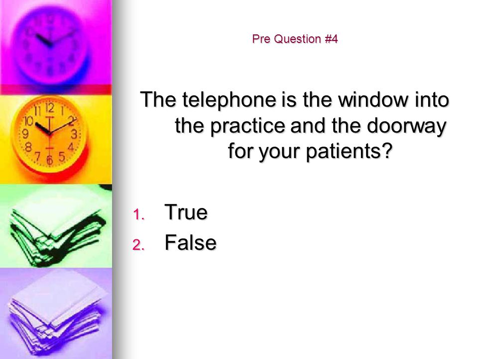 Pre Question #4 The telephone is the window into the practice and the doorway for your patients? 1. True 2. False