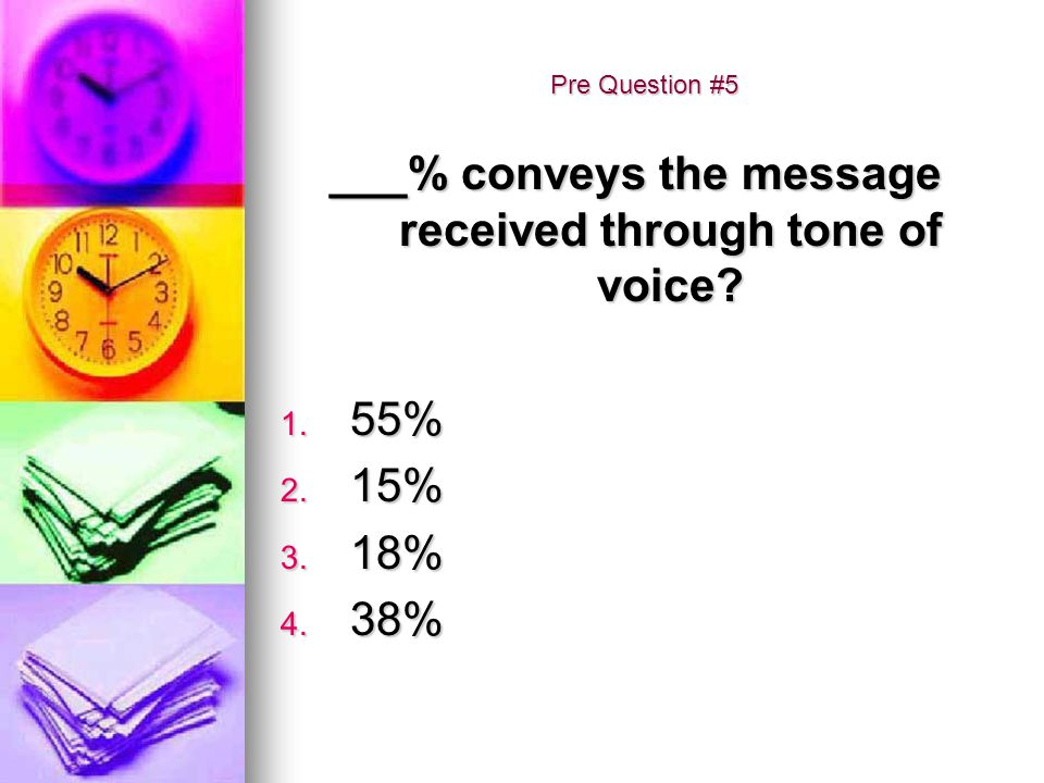 Pre Question #5 ___% conveys the message received through tone of voice? 1. 55% 2. 15% 3. 18% 4. 38%