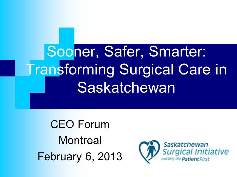 Sooner, Safer, Smarter: Transforming Surgical Care in Saskatchewan CEO Forum Montreal February 6, 2013