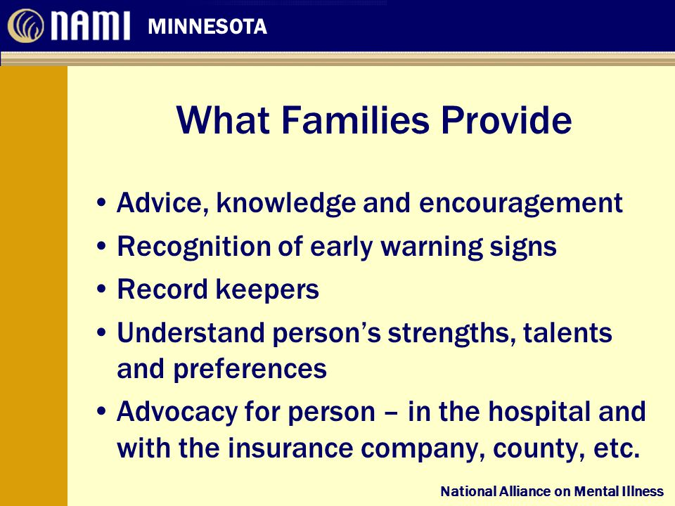 National Alliance on Mental Illness MINNESOTA National Alliance on Mental Illness What Families Provide Advice, knowledge and encouragement Recognition of early warning signs Record keepers Understand person's strengths, talents and preferences Advocacy for person – in the hospital and with the insurance company, county, etc.