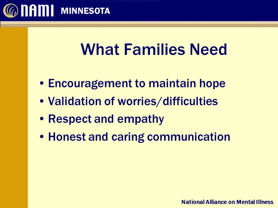 National Alliance on Mental Illness MINNESOTA National Alliance on Mental Illness What Families Need Encouragement to maintain hope Validation of worries/difficulties Respect and empathy Honest and caring communication