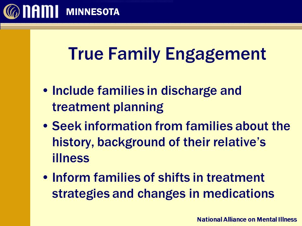 National Alliance on Mental Illness MINNESOTA National Alliance on Mental Illness True Family Engagement Include families in discharge and treatment planning Seek information from families about the history, background of their relative's illness Inform families of shifts in treatment strategies and changes in medications